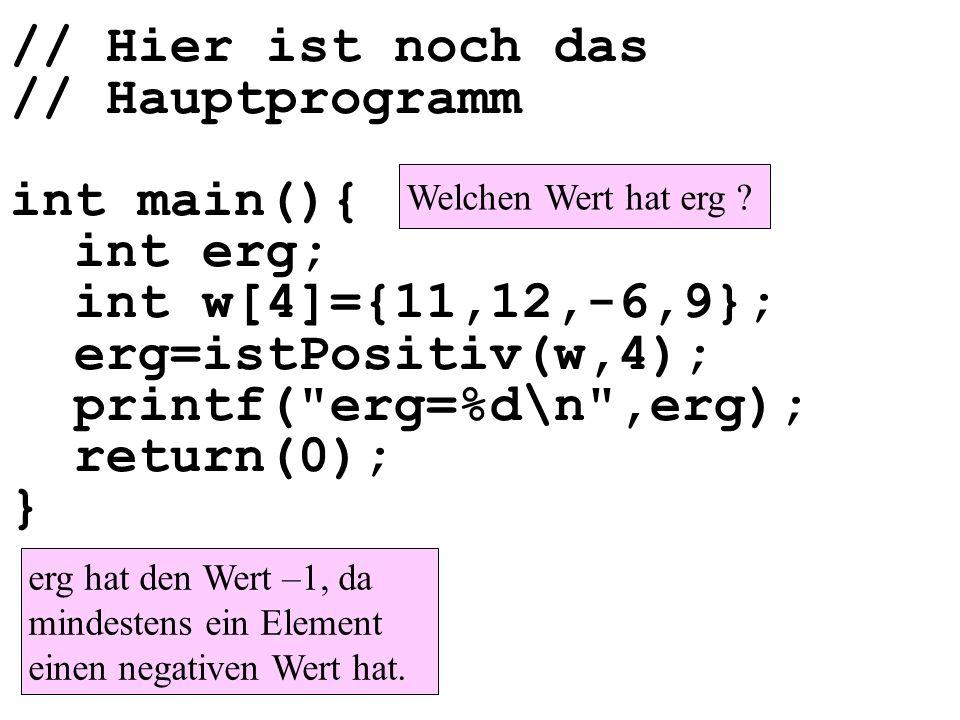 // Hier ist noch das // Hauptprogramm int main(){ int erg; int w[4]={11,12,-6,9}; erg=istPositiv(w,4); printf( erg=%d\n ,erg); return(0); }